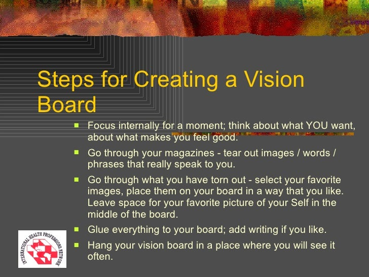 Steps for Creating a Vision Board <ul><li>Focus internally for a moment; think about what YOU want, about what makes you f...