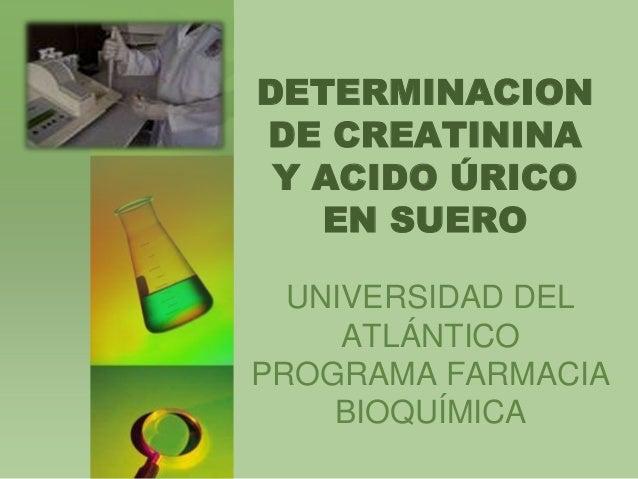 DETERMINACION DE CREATININA Y ACIDO ÚRICO EN SUERO UNIVERSIDAD DEL ATLÁNTICO PROGRAMA FARMACIA BIOQUÍMICA