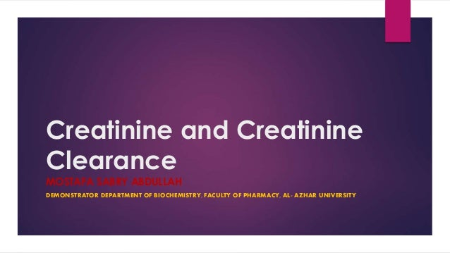 Creatinine and Creatinine Clearance MOSTAFA SABRY ABDULLAH DEMONSTRATOR DEPARTMENT OF BIOCHEMISTRY, FACULTY OF PHARMACY, A...
