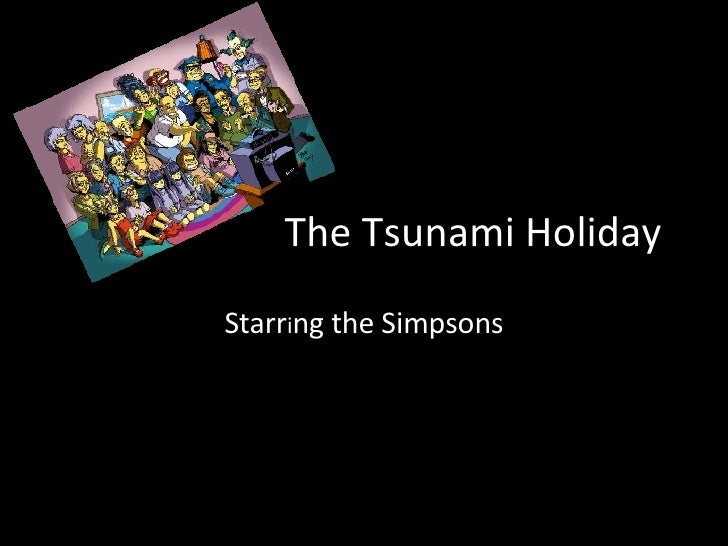 The Tsunami Holiday Starr i ng the Simpsons
