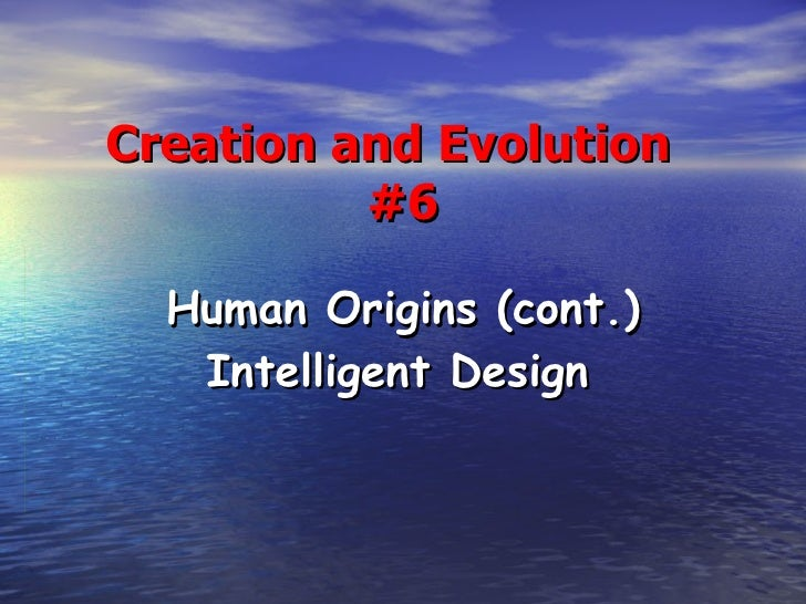 Creation and Evolution  #6 Human Origins (cont.) Intelligent Design