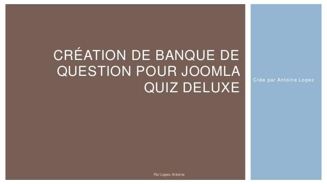 Crée par Antoine Lopez CRÉATION DE BANQUE DE QUESTION POUR JOOMLA QUIZ DELUXE Par Lopez Antoine