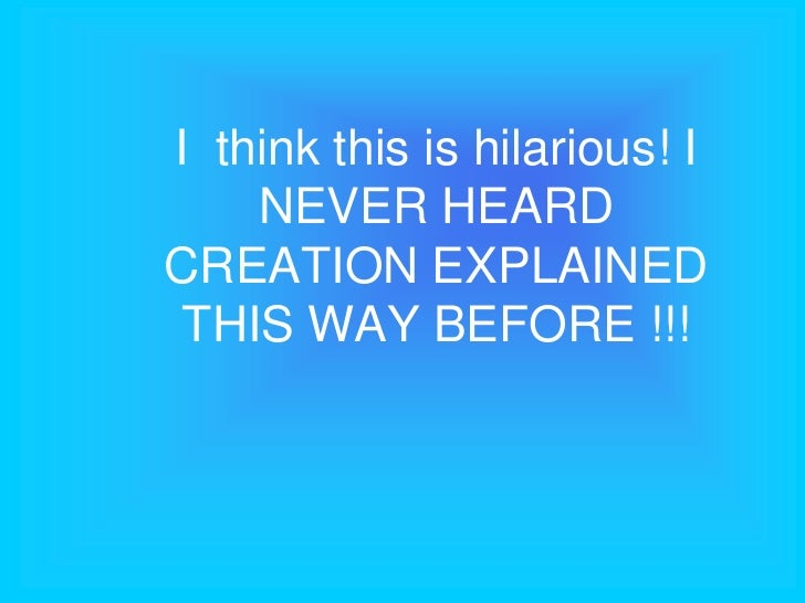I think this is hilarious! I    NEVER HEARDCREATION EXPLAINED THIS WAY BEFORE !!!