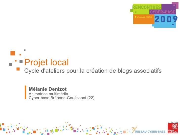 Projet local Cycle d'ateliers pour la création de blogs associatifs Mélanie Denizot Animatrice multimédia Cyber-base Bréha...