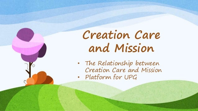 Creation Care and Mission • The Relationship between Creation Care and Mission • Platform for UPG