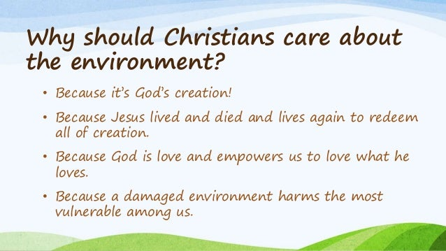 Why should Christians care about the environment? • Because it's God's creation! • Because Jesus lived and died and lives ...