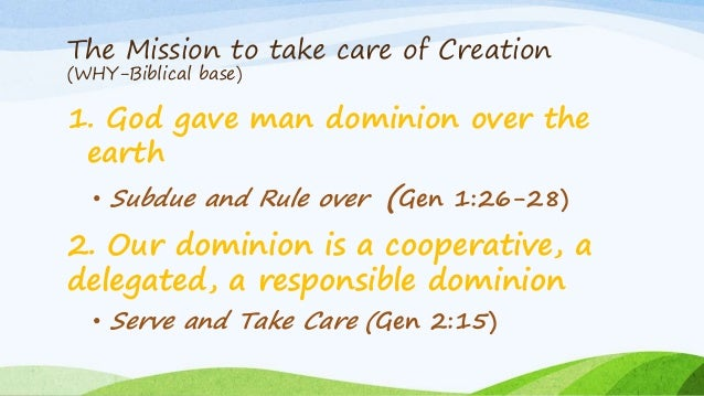 The Mission to take care of Creation (WHY-Biblical base) 1. God gave man dominion over the earth • Subdue and Rule over (G...
