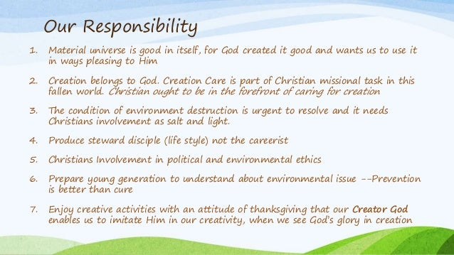Our Responsibility 1. Material universe is good in itself, for God created it good and wants us to use it in ways pleasing...