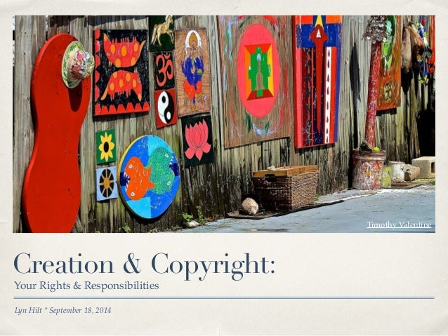 Creation & Copyright:  Your Rights & Responsibilities  Lyn Hilt * September 18, 2014  Timothy Valentine