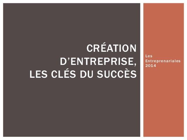 Les  Entreprenariales  2014  CRÉATION  D'ENTREPRISE,  LES CLÉS DU SUCCÈS