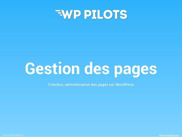 Gestion des pages  Création, administration des pages sur WordPress  Tous droits réservés www.wp-pilots.com