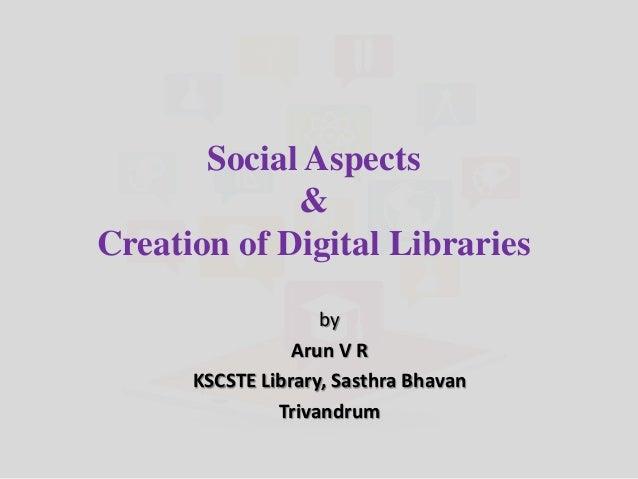 Social Aspects & Creation of Digital Libraries by Arun V R KSCSTE Library, Sasthra Bhavan Trivandrum