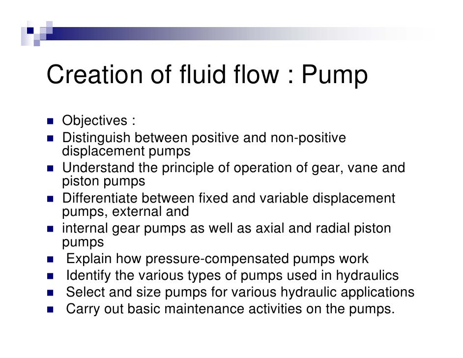 Creation of fluid flow : Pump  Objectives :  Distinguish between positive and non-positive  displacement pumps  Understand...