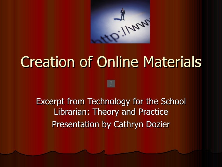 Creation of Online Materials  Excerpt from Technology for the School      Librarian: Theory and Practice      Presentation...