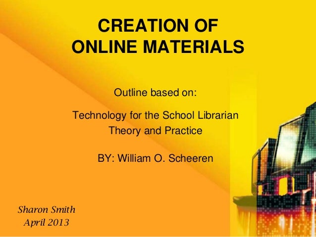 CREATION OFONLINE MATERIALSOutline based on:Technology for the School LibrarianTheory and PracticeBY: William O. ScheerenS...