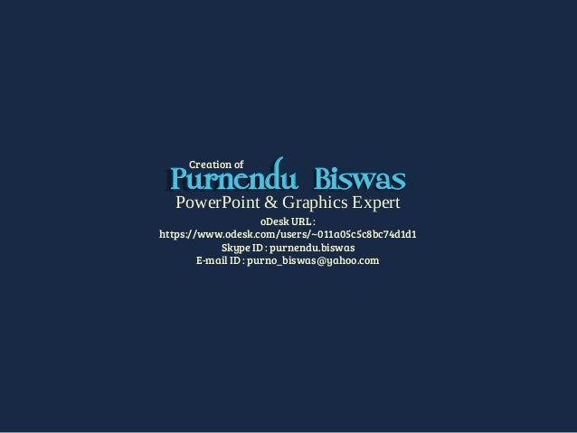 PowerPoint & Graphics Expert oDesk URL : https://www.odesk.com/users/~011a05c5c8bc74d1d1 Skype ID : purnendu.biswas E-mail...