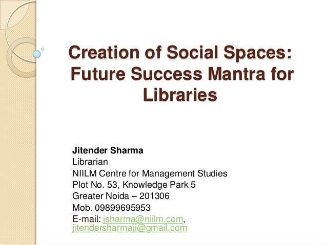 Creation of Social Spaces: Future Success Mantra for Libraries Jitender Sharma Librarian NIILM Centre for Management Studi...