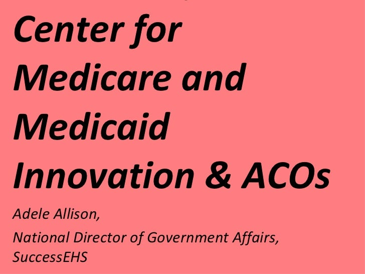 Creation of the Center for Medicare and Medicaid Innovation & ACOs Adele Allison, National Director of Government Affairs,...