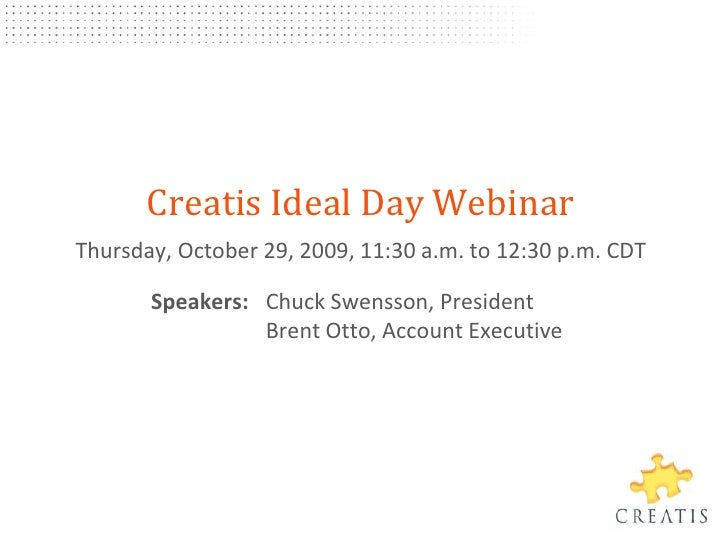 Creatis Ideal Day Webinar<br />Thursday, October 29, 2009, 11:30 a.m.to 12:30p.m. CDT<br />	Speakers: 	Chuck Swensson, Pre...