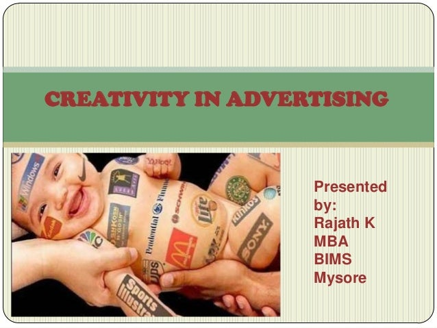 CREATIVITY IN ADVERTISING  Presented by: Rajath K MBA BIMS Mysore