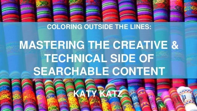 COLORING OUTSIDE THE LINES: MASTERING THE CREATIVE & TECHNICAL SIDE OF SEARCHABLE CONTENT KATY KATZ