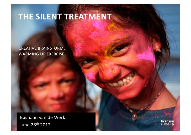 THE SILENT TREATMENT CREATIVE BRAINSTORM, WARMING UP EXERCISE Bas6aan van de Werk June 28th 20...