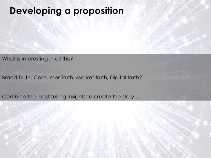 Developing a proposition What is interesting in all this? Brand Truth, Consumer Truth, Market truth, Digital truth? Combin...