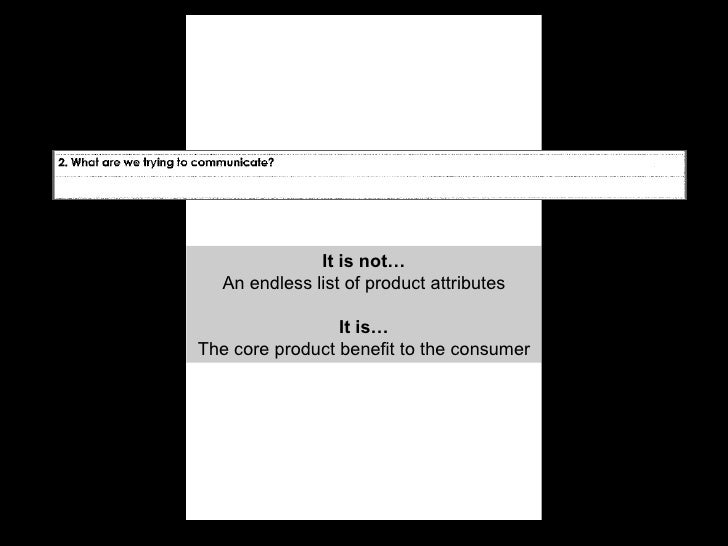 It is not… An endless list of product attributes It is… The core product benefit to the consumer
