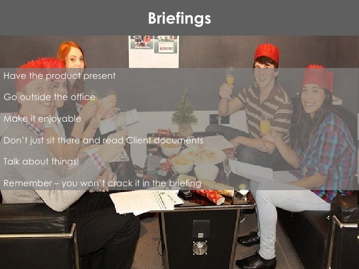 Briefings Have the product present Go outside the office Make it enjoyable  Don't just sit there and read Client documents...