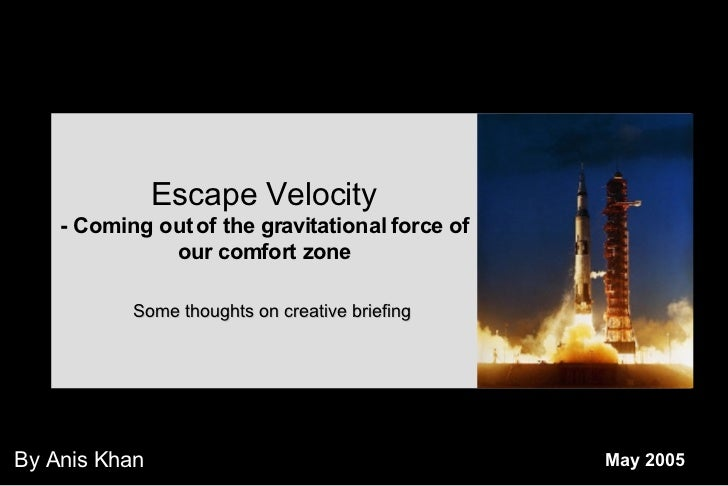 May 2005 By Anis Khan Escape Velocity - Coming out of the gravitational force of our comfort zone Some thoughts on creativ...