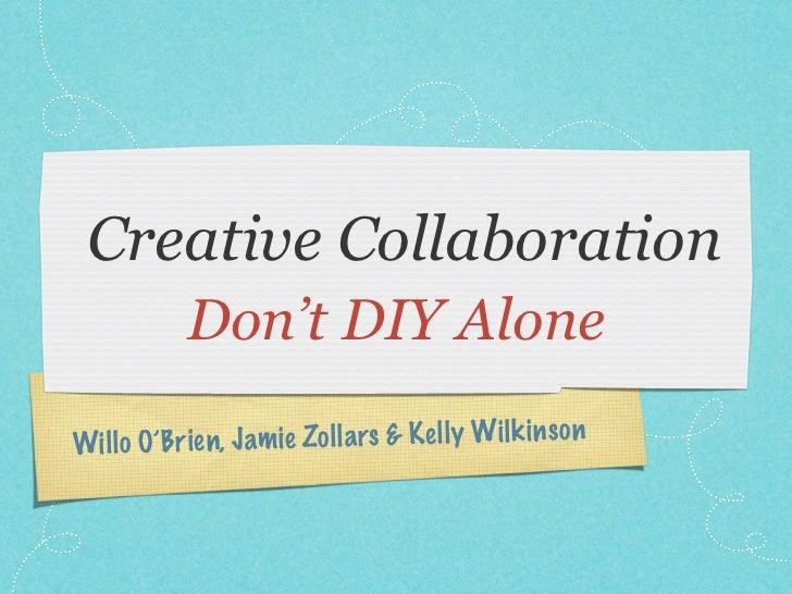 Creative Collaboration            Don't DIY AloneWil lo O'Brien, Ja m ie Zol la rs & K el ly Wil k in so n
