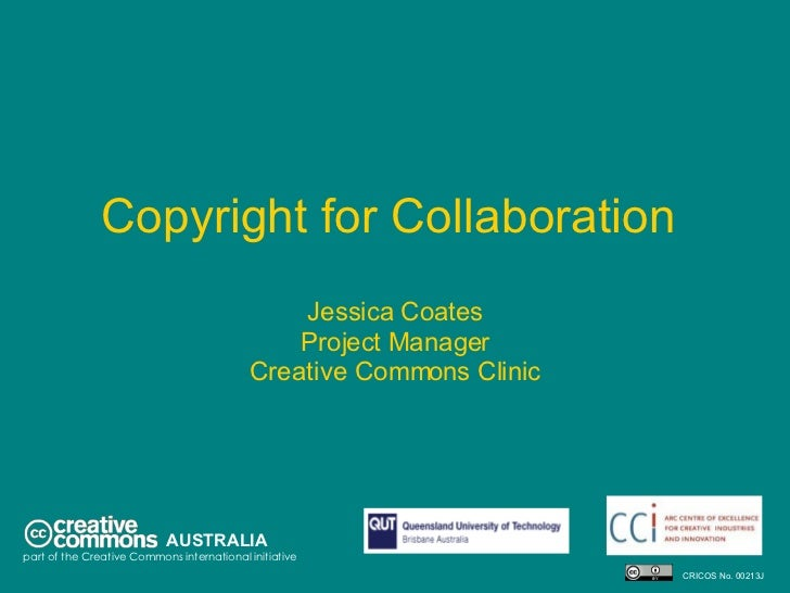 Copyright for Collaboration  Jessica Coates Project Manager Creative Commons Clinic AUSTRALIA part of the Creative Commons...