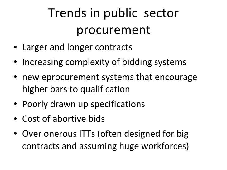 Trends in public  sector procurement <ul><li>Larger and longer contracts </li></ul><ul><li>Increasing complexity of biddin...