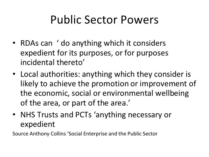 Public Sector Powers <ul><li>RDAs can  ' do anything which it considers expedient for its purposes, or for purposes incide...
