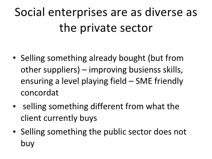 Social enterprises are as diverse as the private sector <ul><li>Selling something already bought (but from other suppliers...