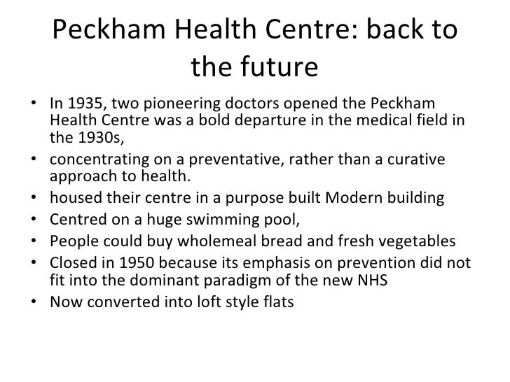 Peckham Health Centre: back to the future <ul><li>In 1935, two pioneering doctors opened the Peckham Health Centre was a b...