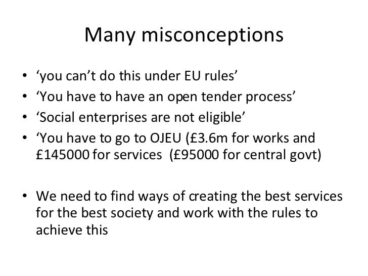 Many misconceptions <ul><li>' you can't do this under EU rules' </li></ul><ul><li>' You have to have an open tender proces...