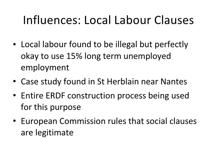 Influences: Local Labour Clauses <ul><li>Local labour found to be illegal but perfectly okay to use 15% long term unemploy...
