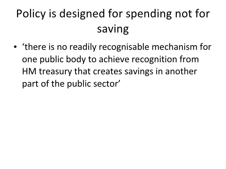 Policy is designed for spending not for saving <ul><li>' there is no readily recognisable mechanism for one public body to...