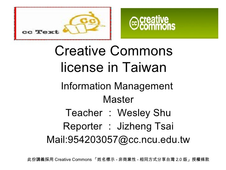 Creative Commons license in Taiwan Information Management  Master Teacher : Wesley Shu Reporter : Jizheng Tsai Mail:954203...
