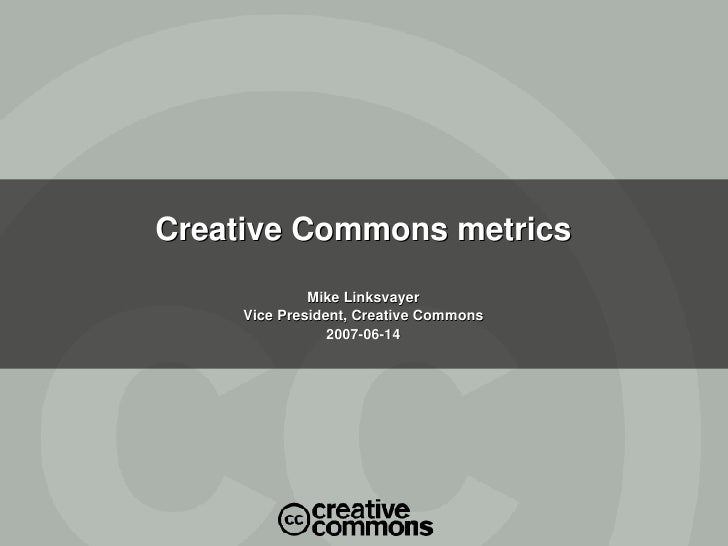 Creative Commons metrics Mike Linksvayer Vice President, Creative Commons 2007-06-14