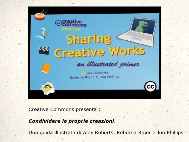Creative Commons presenta:  Condividere le proprie creazioni.  Una guida illustrata di Alex Roberts, Rebecca Rojer e Jon ...