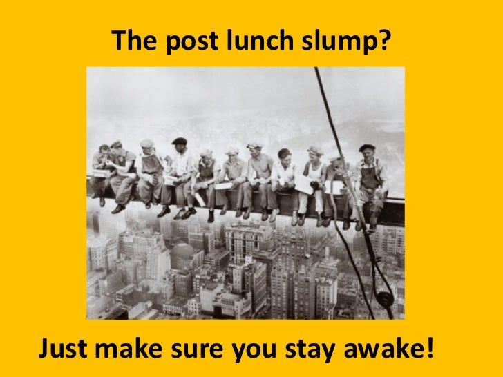 The post lunch slump? Just make sure you stay awake!