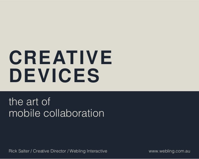 CREATIVEDEVICESthe art ofmobile collaborationRick Salter / Creative Director / Webling Interactive   www.webling.com.au