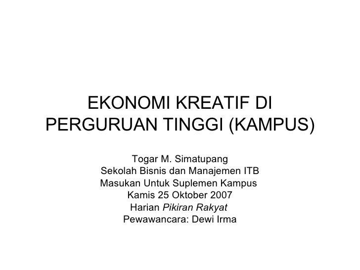 EKONOMI KREATIF DI PERGURUAN TINGGI (KAMPUS) Togar M. Simatupang Sekolah Bisnis dan Manajemen ITB Masukan Untuk Suplemen K...