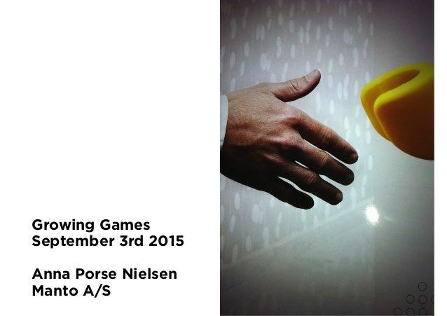 Growing Games September 3rd 2015 Anna Porse Nielsen Manto A/S