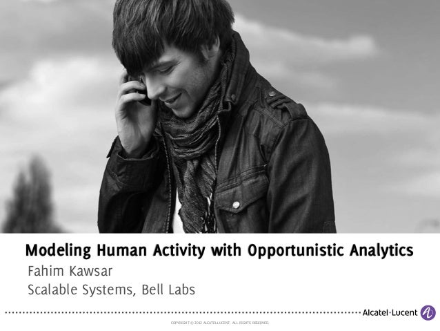 COPYRIGHT © 2012 ALCATEL-LUCENT. ALL RIGHTS RESERVED. Modeling Human Activity with Opportunistic Analytics Fahim Kawsar Sc...