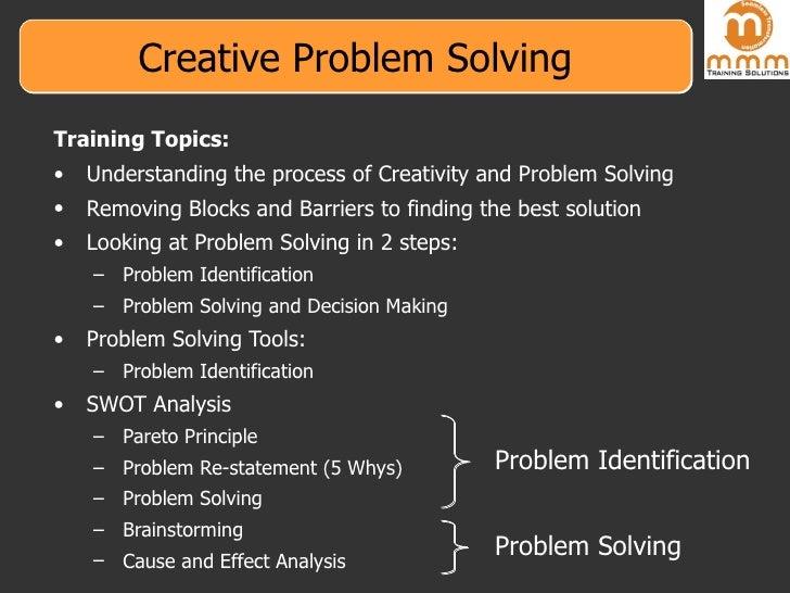 Creative Problem Solving <ul><li>Training Topics: </li></ul><ul><li>Understanding the process of Creativity and Problem So...