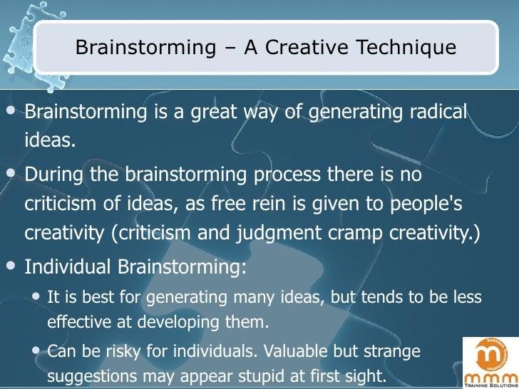 Brainstorming – A Creative Technique <ul><li>Brainstorming is a great way of generating radical ideas.  </li></ul><ul><li>...