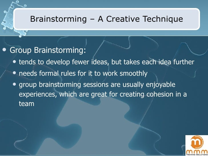 Brainstorming – A Creative Technique <ul><li>Group Brainstorming: </li></ul><ul><ul><li>tends to develop fewer ideas, but ...